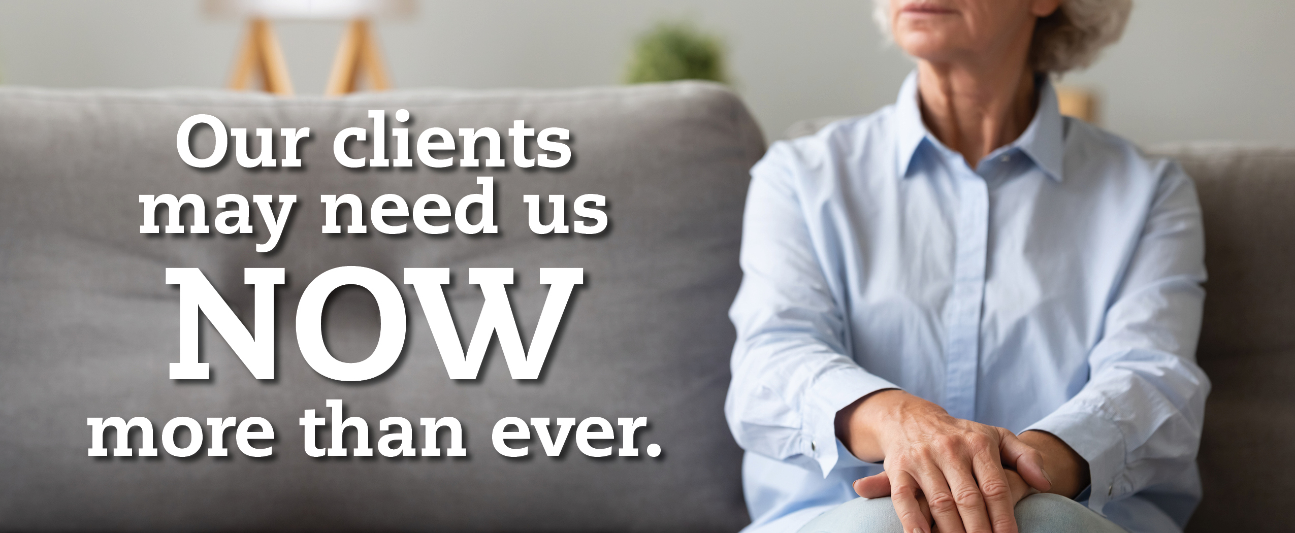 Our clients may need us now more than ever.